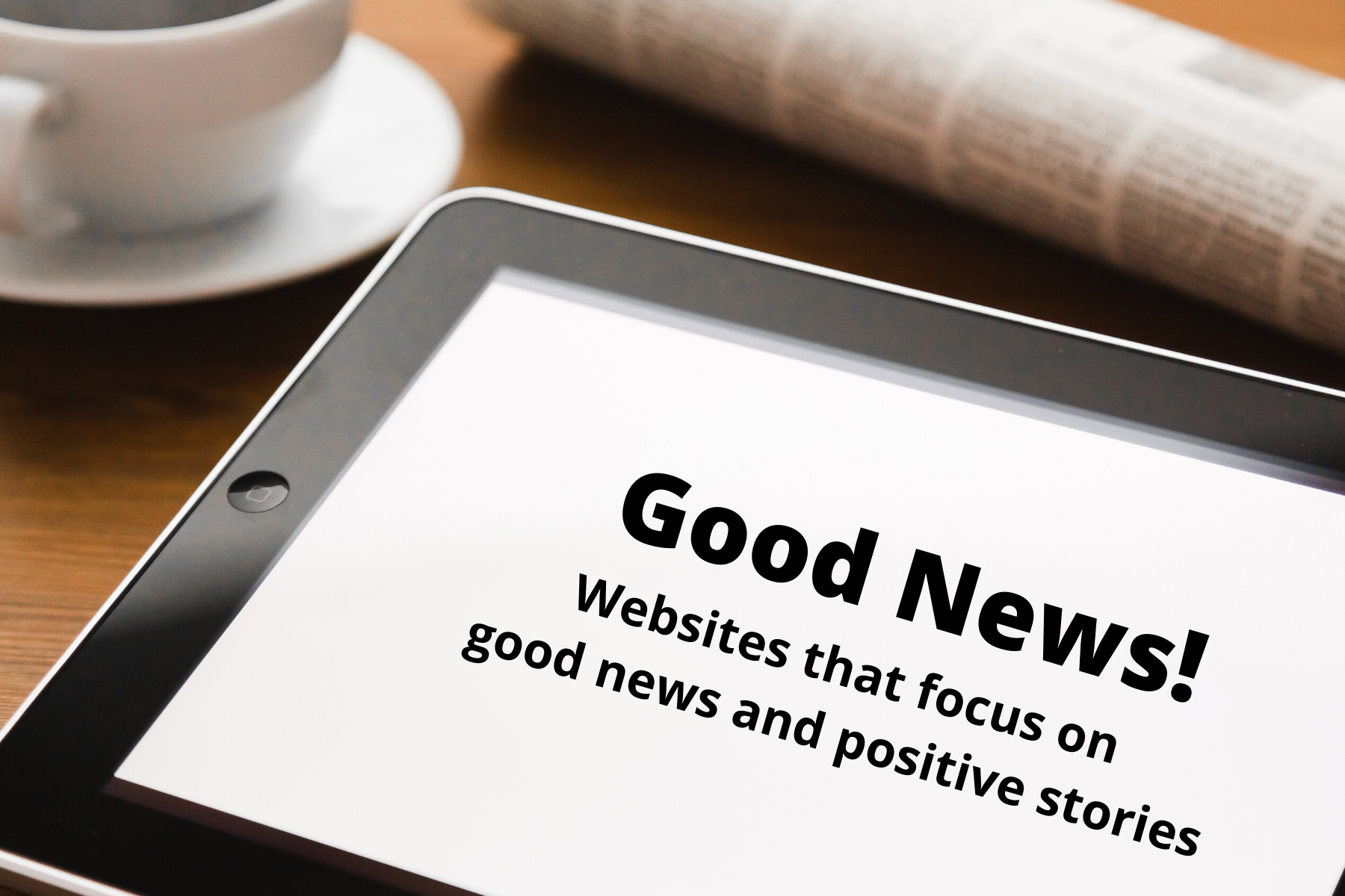 Graphic showing a coffee cup, newspaper, and tablet reading Good News, websites that focus on good news and positive stories, uplifting news, inspirational stories